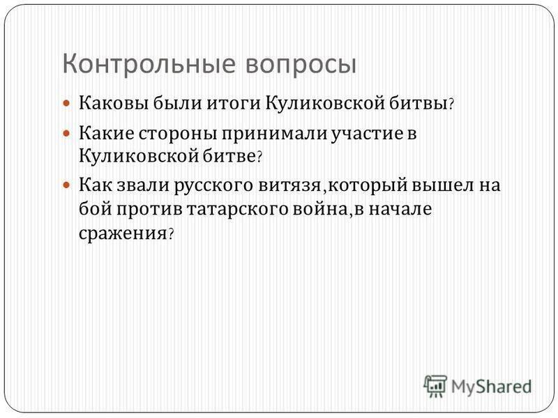 Контрольные вопросы Каковы были итоги Куликовской битвы ? Какие стороны принимали участие в Куликовской битве ? Как звали русского витязя, который вышел на бой против татарского война, в начале сражения ?