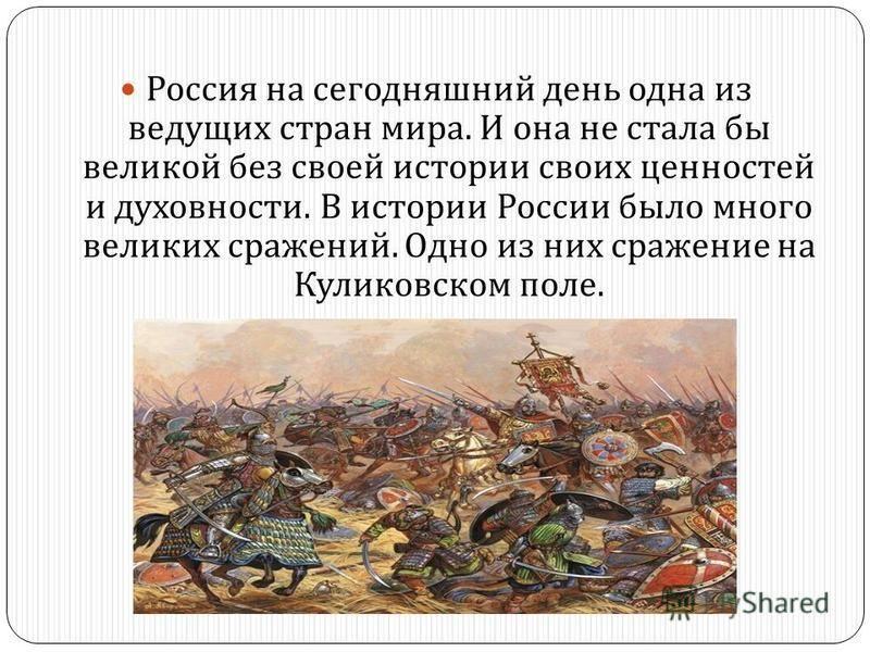 Россия на сегодняшний день одна из ведущих стран мира. И она не стала бы великой без своей истории своих ценностей и духовности. В истории России было много великих сражений. Одно из них сражение на Куликовском поле.