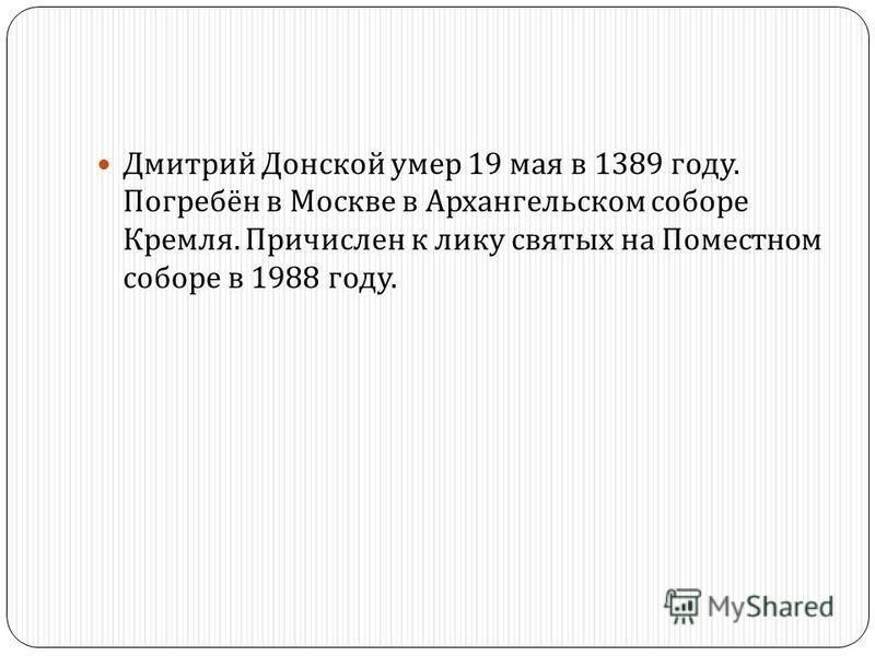 Дмитрий Донской умер 19 мая в 1389 году. Погребён в Москве в Архангельском соборе Кремля. Причислен к лику святых на Поместном соборе в 1988 году.