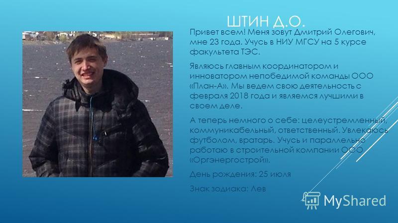 Привет всем! Меня зовут Дмитрий Олегович, мне 23 года. Учусь в НИУ МГСУ на 5 курсе факультета ТЭС. Являюсь главным координатором и инноватором непобедимой команды ООО «План-А». Мы ведем свою деятельность с февраля 2018 года и являемся лучшими в своем