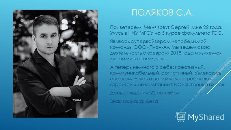 ПОЛЯКОВ С.А. Привет всем! Меня зовут Сергей, мне 22 года. Учусь в НИУ МГСУ на 5 курсе факультета ТЭС. Являюсь супервайзером непобедимой команды ООО «План-А». Мы ведем свою деятельность с февраля 2018 года и являемся лучшими в своем деле. А теперь нем