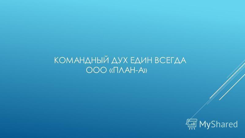 КОМАНДНЫЙ ДУХ ЕДИН ВСЕГДА ООО «ПЛАН-А»