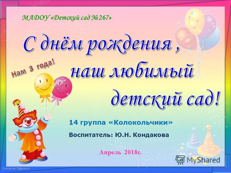 FokinaLida.75@mail.ru МАДОУ «Детский сад 267» 14 группа «Колокольчики» Воспитатель: Ю.Н. Кондакова Апрель 2018 г.