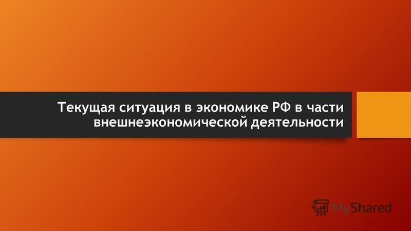 Текущая ситуация в экономике РФ в части внешнеэкономической деятельности