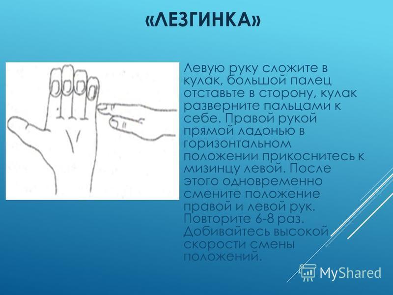 «ЛЕЗГИНКА» Левую руку сложите в кулак, большой палец отставьте в сторону, кулак разверните пальцами к себе. Правой рукой прямой ладонью в горизонтальном положении прикоснитесь к мизинцу левой. После этого одновременно смените положение правой и левой