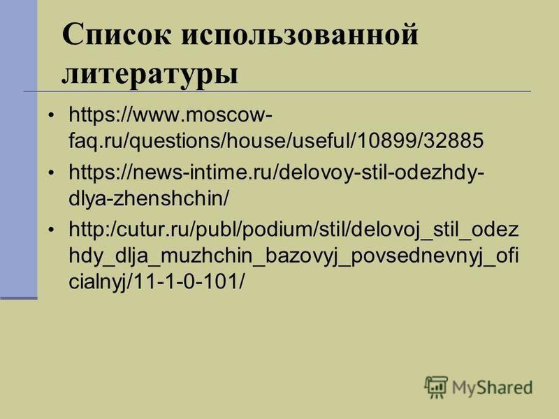 Список использованной литературы https://www.moscow- faq.ru/questions/house/useful/10899/32885 https://news-intime.ru/delovoy-stil-odezhdy- dlya-zhenshchin/ http:/cutur.ru/publ/podium/stil/delovoj_stil_odez hdy_dlja_muzhchin_bazovyj_povsednevnyj_ofi