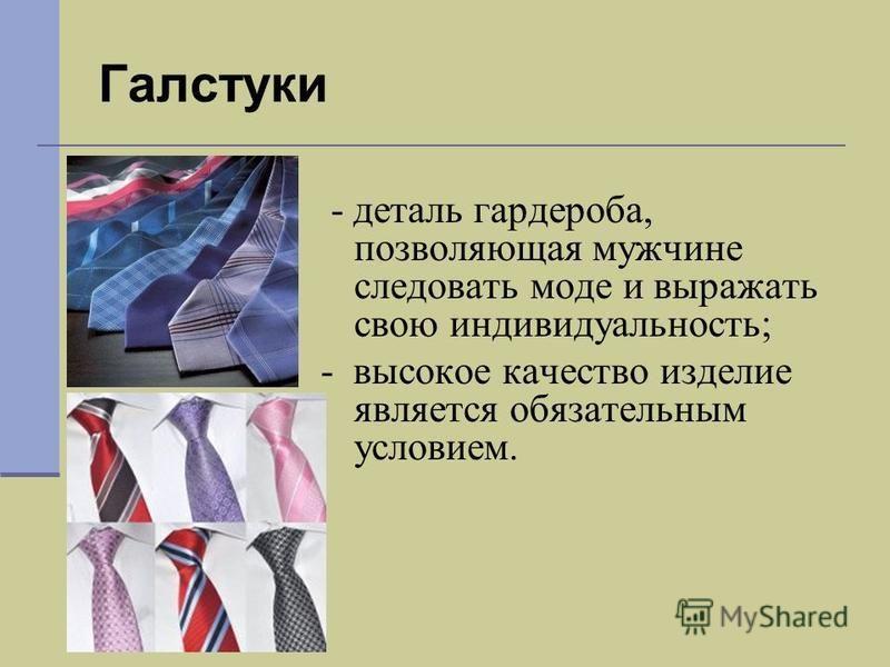 Галстуки - деталь гардероба, позволяющая мужчине следовать моде и выражать свою индивидуальность; - высокое качество изделие является обязательным условием.