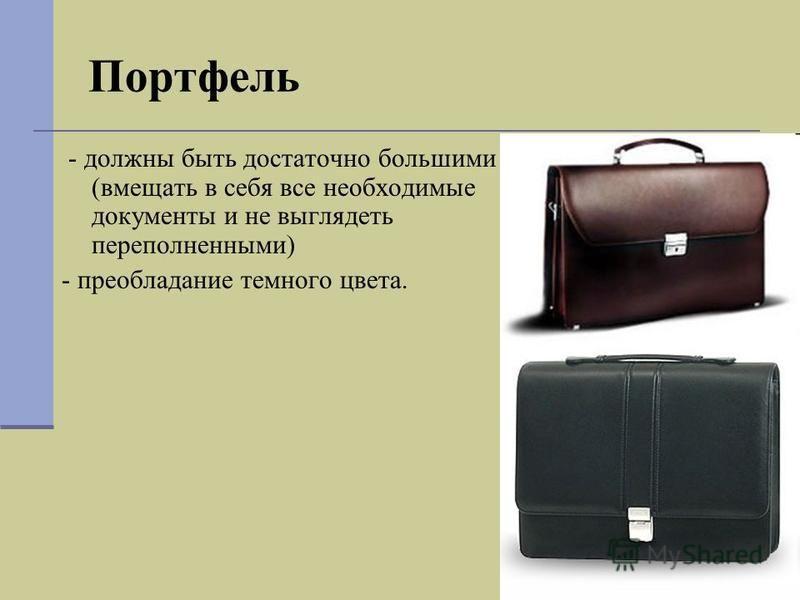 Портфель - должны быть достаточно большими (вмещать в себя все необходимые документы и не выглядеть переполненными) - преобладание темного цвета.