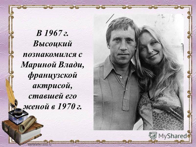 В 1967 г. Высоцкий познакомился с Мариной Влади, французской актрисой, ставшей его женой в 1970 г.