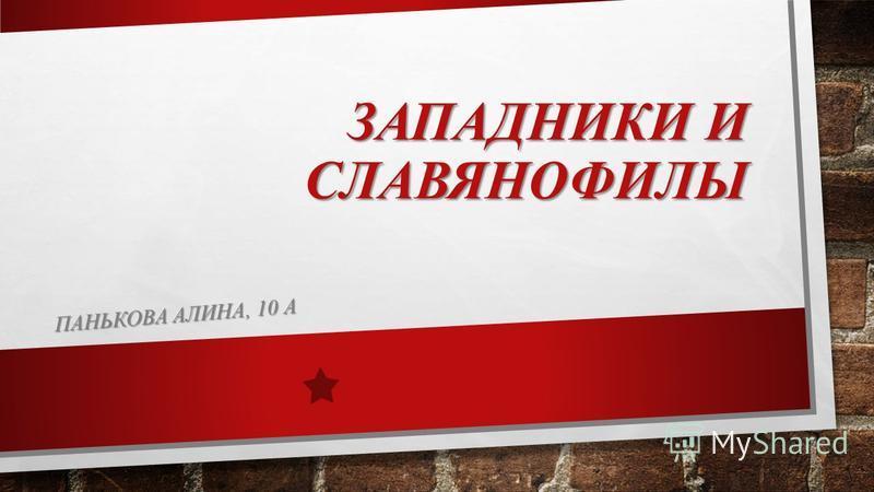 ЗАПАДНИКИ И СЛАВЯНОФИЛЫ ПАНЬКОВА АЛИНА, 10 А