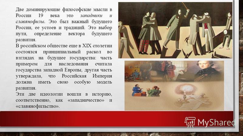 Две доминирующие философские мысли в России 19 века это западники и славянофилы. Это был важный будущего России, ее устоев и традиций. Это выбор пути, определение вектора будущего развития. В российском обществе еще в XIX столетии состоялся принципиа