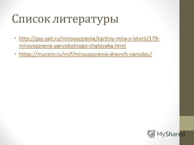 Список литературы http://psy-sait.ru/mirovozzrenie/kartiny-mira-v-istorii/179- mirovozzrenie-pervobytnogo-cheloveka.html http://psy-sait.ru/mirovozzrenie/kartiny-mira-v-istorii/179- mirovozzrenie-pervobytnogo-cheloveka.html https://murzim.ru/mif/miro