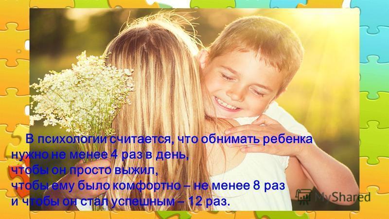 В психологии считается, что обнимать ребенка нужно не менее 4 раз в день, чтобы он просто выжил, чтобы ему было комфортно – не менее 8 раз и чтобы он стал успешным – 12 раз.