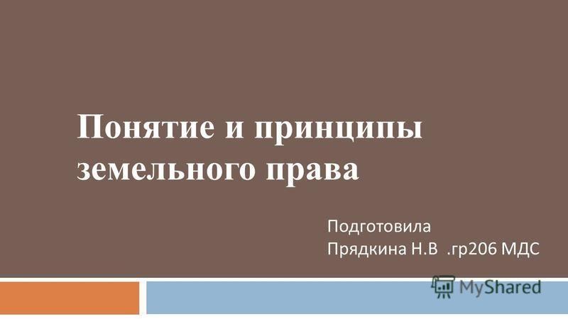 Понятие и принципы земельного права Подготовила Прядкина Н. В. гр 206 МДС