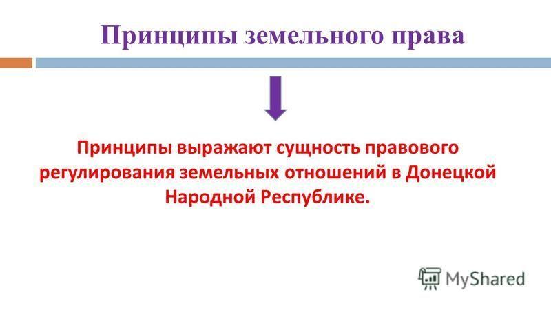 Принципы земельного права Принципы выражают сущность правового регулирования земельных отношений в Донецкой Народной Республике.