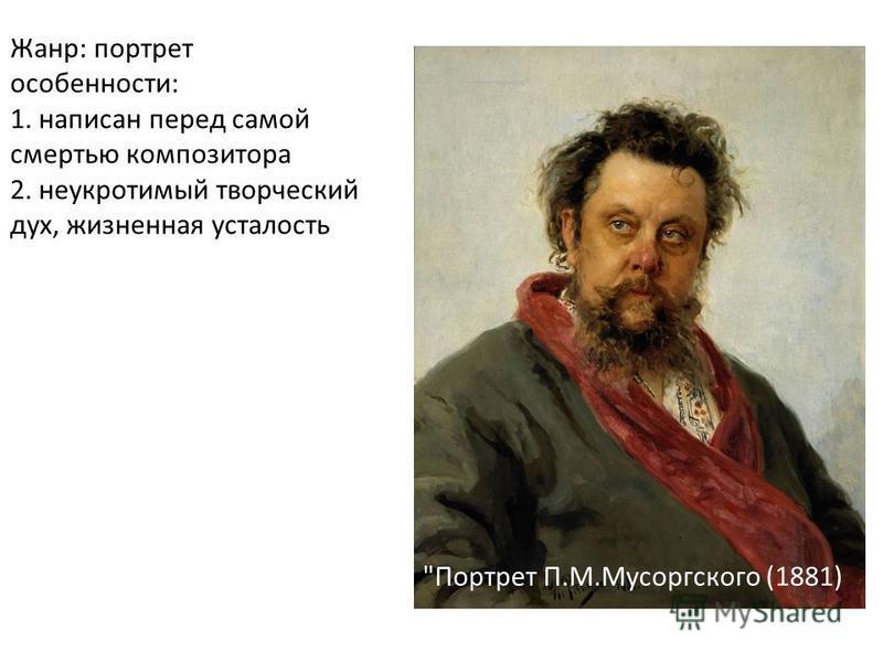 Жанр: портрет особенности: 1. написан перед самой смертью композитора 2. неукротимый творческий дух, жизненная усталость Портрет П.М.Мусоргского (1881)