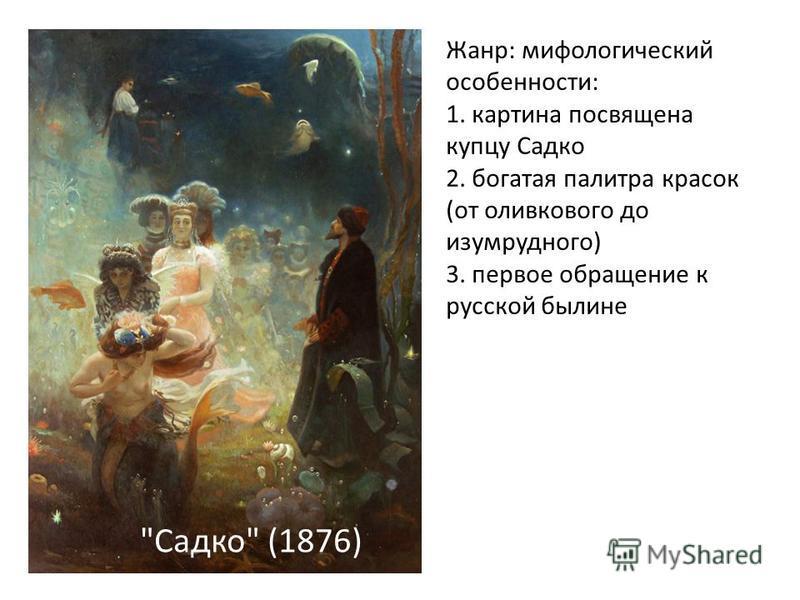Садко (1876) Жанр: мифологический особенности: 1. картина посвящена купцу Садко 2. богатая палитра красок (от оливкового до изумрудного) 3. первое обращение к русской былине