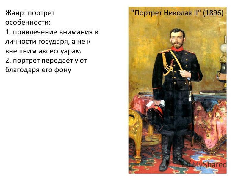 Жанр: портрет особенности: 1. привлечение внимания к личности государя, а не к внешним аксессуарам 2. портрет передаёт уют благодаря его фону Портрет Николая II (1896)