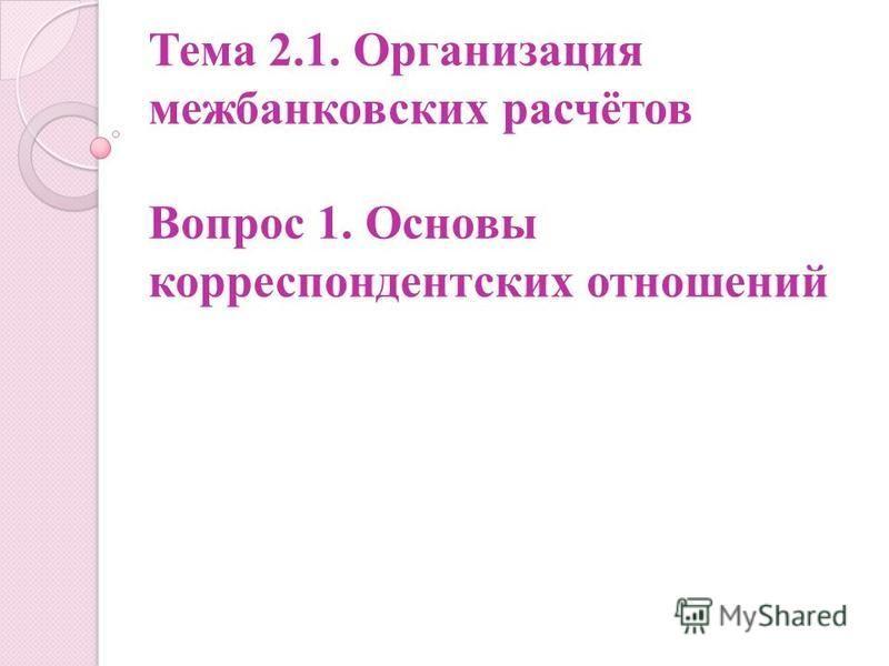 Тема 2.1. Организация межбанковских расчётов Вопрос 1. Основы корреспондентских отношений