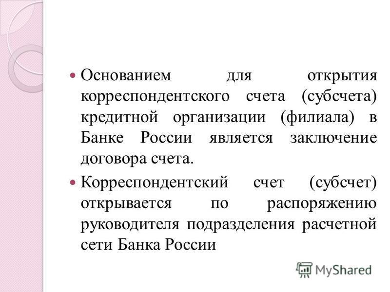 Основанием для открытия корреспондентского счета (субсчета) кредитной организации (филиала) в Банке России является заключение договора счета. Корреспондентский счет (субсчет) открывается по распоряжению руководителя подразделения расчетной сети Банк