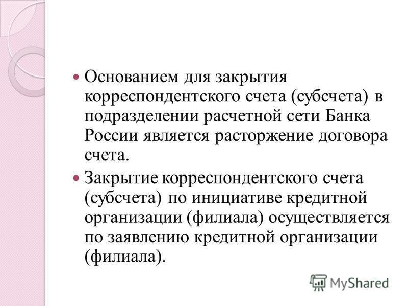 Основанием для закрытия корреспондентского счета (субсчета) в подразделении расчетной сети Банка России является расторжение договора счета. Закрытие корреспондентского счета (субсчета) по инициативе кредитной организации (филиала) осуществляется по