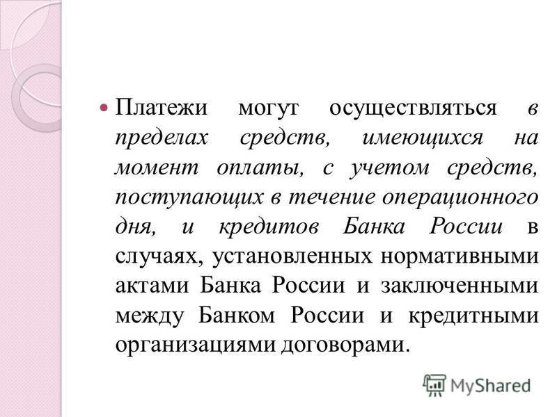 Платежи могут осуществляться в пределах средств, имеющихся на момент оплаты, с учетом средств, поступающих в течение операционного дня, и кредитов Банка России в случаях, установленных нормативными актами Банка России и заключенными между Банком Росс
