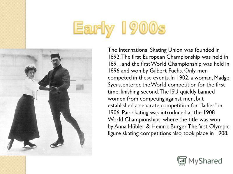 The International Skating Union was founded in 1892. The first European Championship was held in 1891, and the first World Championship was held in 1896 and won by Gilbert Fuchs. Only men competed in these events. In 1902, a woman, Madge Syers, enter