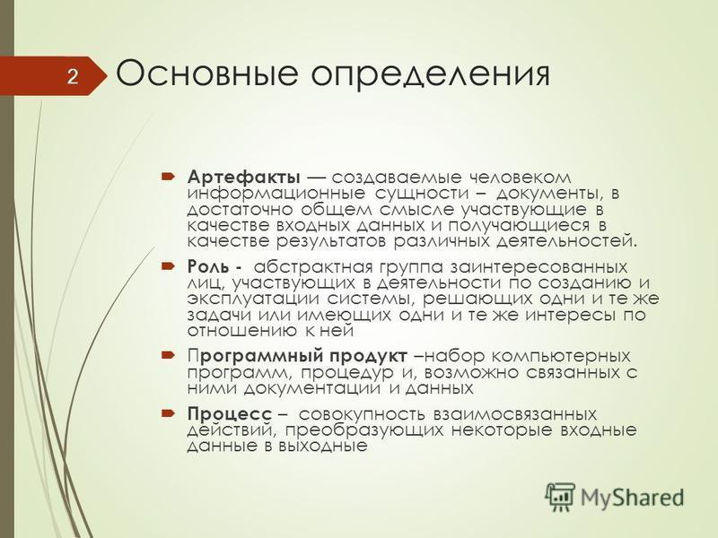 Основные определения Артефакты создаваемые человеком информационные сущности – документы, в достаточно общем смысле участвующие в качестве входных данных и получающиеся в качестве результатов различных деятельностей. Роль - абстрактная группа заинтер
