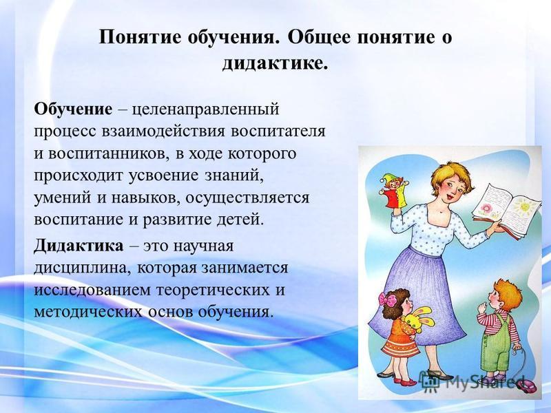 Понятие обучения. Общее понятие о дидактике. Обучение – целенаправленный процесс взаимодействия воспитателя и воспитанников, в ходе которого происходит усвоение знаний, умений и навыков, осуществляется воспитание и развитие детей. Дидактика – это нау