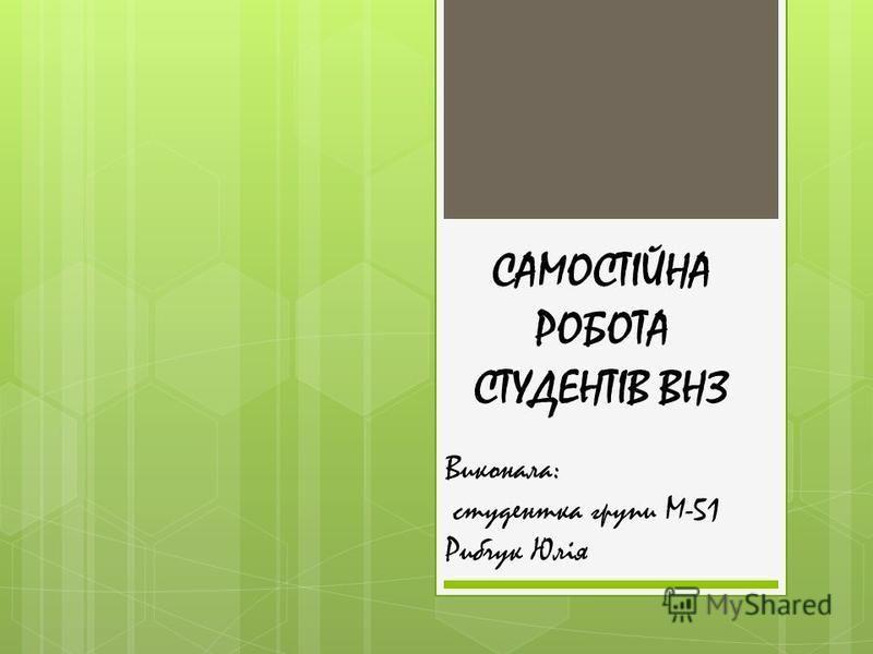 САМОСТІЙНА РОБОТА СТУДЕНТІВ ВНЗ Виконала: студентка групи М-51 Рибчук Юлія