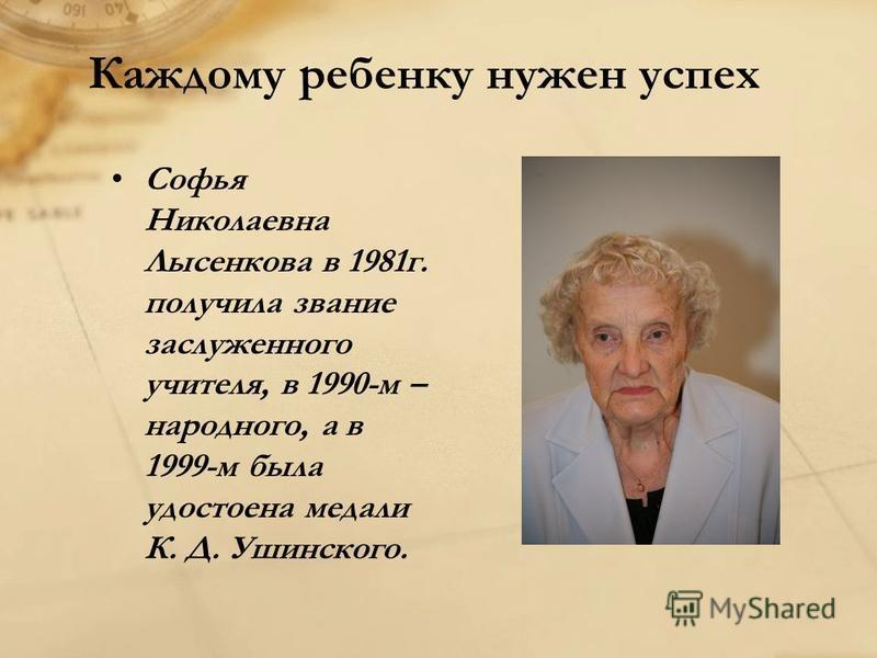 Каждому ребенку нужен успех Софья Николаевна Лысенкова в 1981 г. получила звание заслуженного учителя, в 1990-м – народного, а в 1999-м была удостоена медали К. Д. Ушинского.