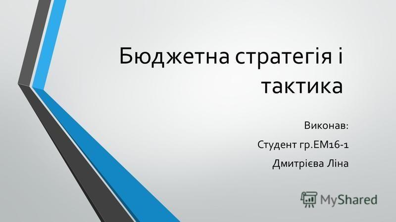 Бюджетна стратегія і тактика Виконав: Студент гр.ЕМ16-1 Дмитрієва Ліна