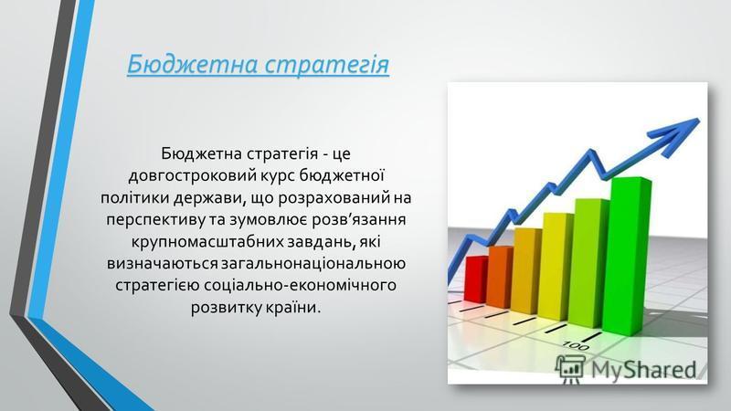 Бюджетна стратегія Бюджетна стратегія - це довгостроковий курс бюджетної політики держави, що розрахований на перспективу та зумовлює розвязання крупномасштабних завдань, які визначаються загальнонаціональною стратегією соціально-економічного розвитк
