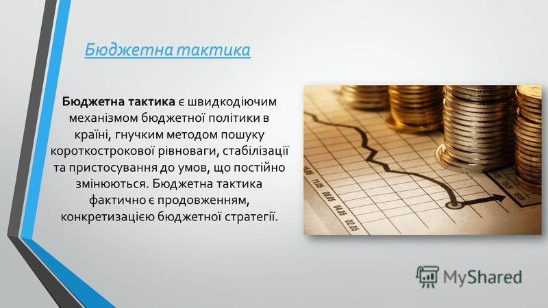 Бюджетна тактика Бюджетна тактика є швидкодіючим механізмом бюджетної політики в країні, гнучким методом пошуку короткострокової рівноваги, стабілізації та пристосування до умов, що постійно змінюються. Бюджетна тактика фактично є продовженням, конкр