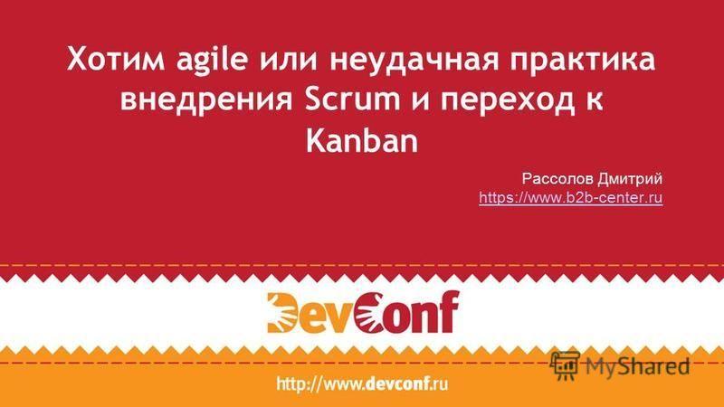 Хотим agile или неудачная практика внедрения Scrum и переход к Kanban Рассолов Дмитрий https://www.b2b-center.ru
