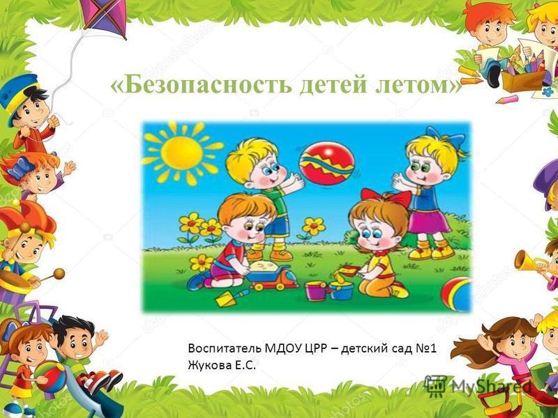 «Безопасность детей летом» Воспитатель МДОУ ЦРР – детский сад 1 Жукова Е.С.