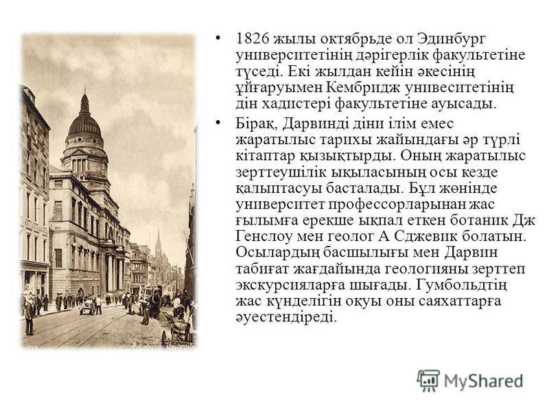 1826 жилы октябрь дело Эдинбург университетінің дәрігерлік факультетіне түседі. Екі жилдан кейін әкесінің ұйғаруымен Кембридж унивеситетінің дін хадистері факультетіне ауысады. Бірақ, Дарвинді діни ілім емс жаратылыс тарихы жайындағы әр түрлі кітапта