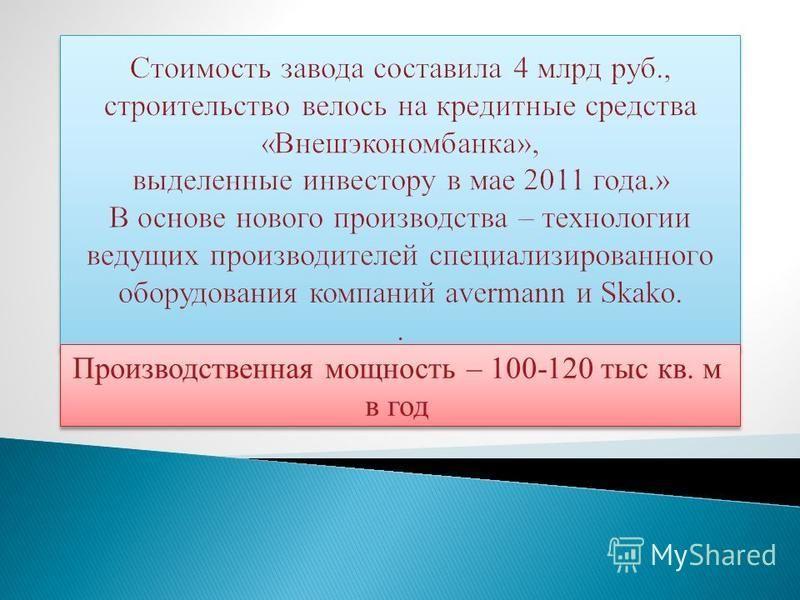 Производственная мощность – 100-120 тыс кв. м в год