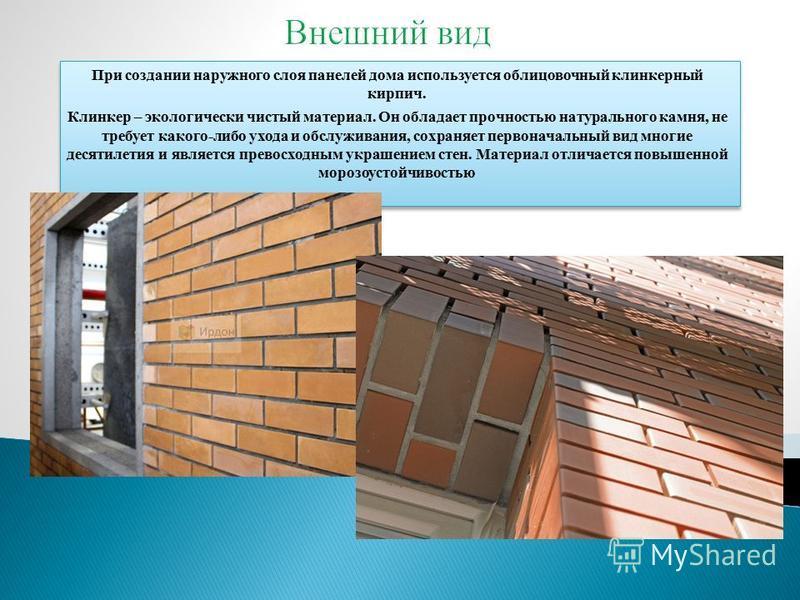 При создании наружного слоя панелей дома используется облицовочный клинкерный кирпич. Клинкер – экологически чистый материал. Он обладает прочностью натурального камня, не требует какого-либо ухода и обслуживания, сохраняет первоначальный вид многие