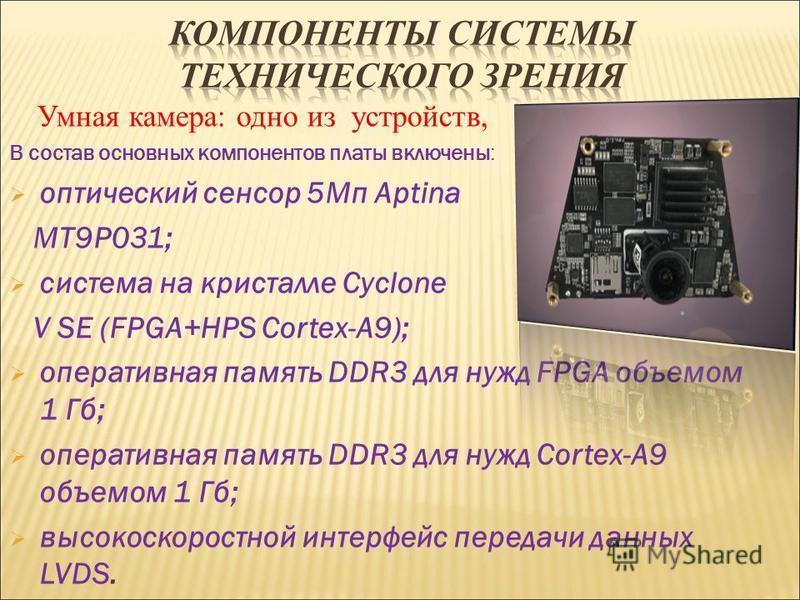 Умная камера: одно из устройств, В состав основных компонентов платы включены: оптический сенсор 5Мп Aptina MT9P031; система на кристалле Cyclone V SE (FPGA+HPS Cortex-A9); оперативная память DDR3 для нужд FPGA объемом 1 Гб; оперативная память DDR3 д