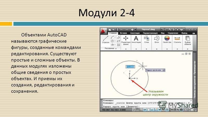 Модули 2-4 Объектами AutoCAD называются графические фигуры, созданные командами редактирования. Существуют простые и сложные объекты. В данных модулях изложены общие сведения о простых объектах. И приемы их создания, редактирования и сохранения.