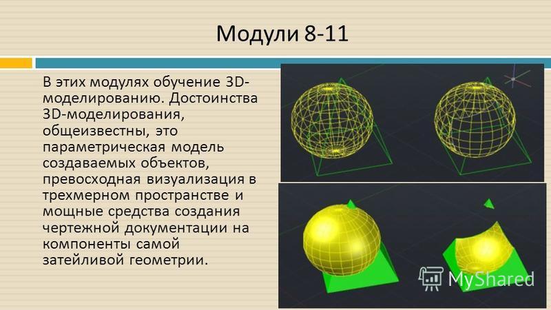 Модули 8-11 В этих модулях обучение 3D- моделированию. Достоинства 3D- моделирования, общеизвестны, это параметрическая модель создаваемых объектов, превосходная визуализация в трехмерном пространстве и мощные средства создания чертежной документации