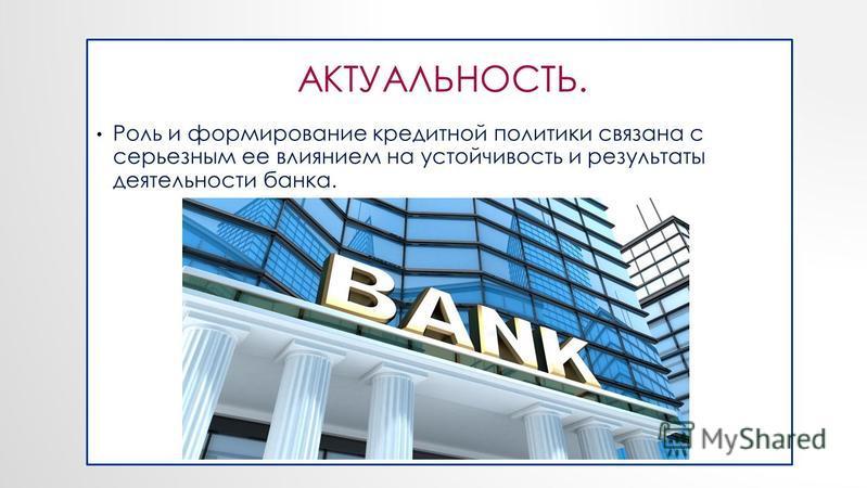 АКТУАЛЬНОСТЬ. Роль и формирование кредитной политики связана с серьезным ее влиянием на устойчивость и результаты деятельности банка. АКТУАЛЬНОСТЬ.