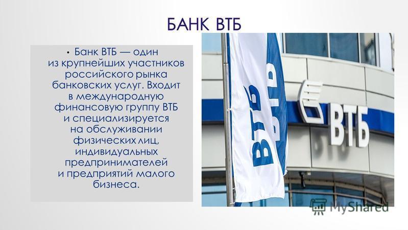 Банк ВТБ один из крупнейших участников российского рынка банковских услуг. Входит в международную финансовую группу ВТБ и специализируется на обслуживании физических лиц, индивидуальных предпринимателей и предприятий малого бизнеса.