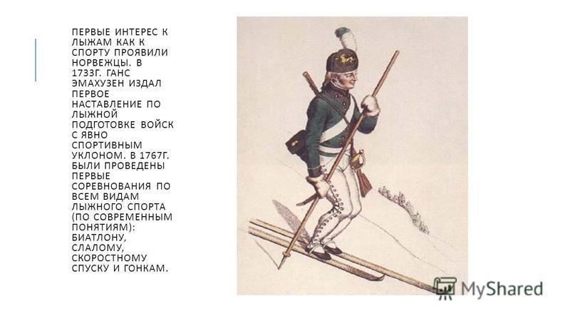 ПЕРВЫЕ ИНТЕРЕС К ЛЫЖАМ КАК К СПОРТУ ПРОЯВИЛИ НОРВЕЖЦЫ. В 1733 Г. ГАНС ЭМАХУЗЕН ИЗДАЛ ПЕРВОЕ НАСТАВЛЕНИЕ ПО ЛЫЖНОЙ ПОДГОТОВКЕ ВОЙСК С ЯВНО СПОРТИВНЫМ УКЛОНОМ. В 1767 Г. БЫЛИ ПРОВЕДЕНЫ ПЕРВЫЕ СОРЕВНОВАНИЯ ПО ВСЕМ ВИДАМ ЛЫЖНОГО СПОРТА ( ПО СОВРЕМЕННЫМ П