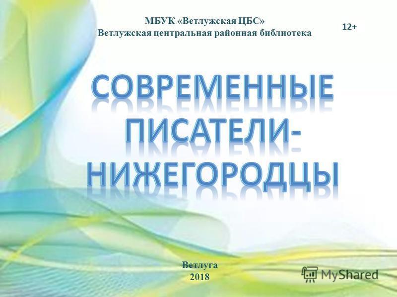 МБУК «Ветлужская ЦБС» Ветлужская центральная районная библиотека 12+ Ветлуга 2018
