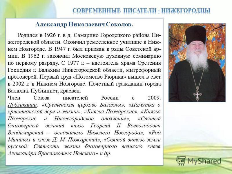 Александр Николаевич Соколов. Родился в 1926 г. в д. Самарино Городецкого района Ни- жегородской области. Окончил ремесленное училище в Ниж- нем Новгороде. В 1947 г. был призван в ряды Советской армии. В 1962 г. закончил Московскую духовную семинарию