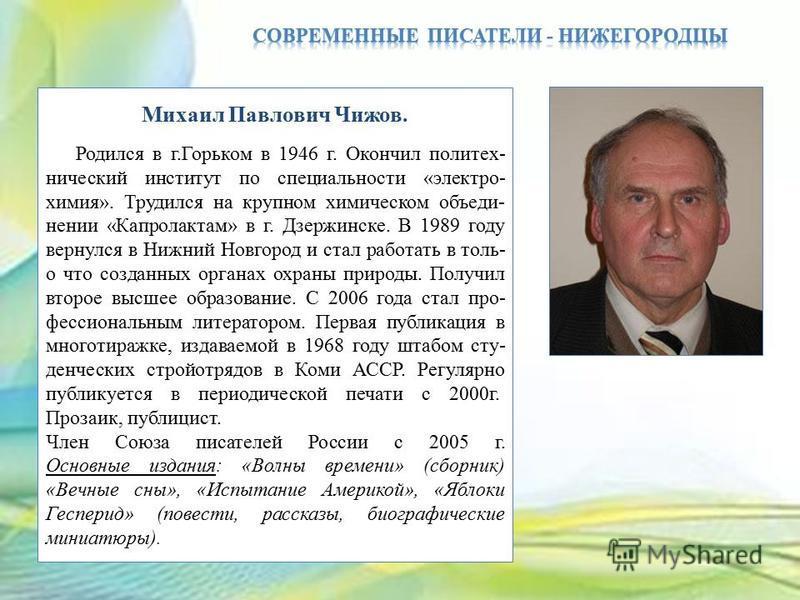 Михаил Павлович Чижов. Родился в г.Горьком в 1946 г. Окончил политех- нический институт по специальности «электро- химия». Трудился на крупном химическом объеди- нении «Капролактам» в г. Дзержинске. В 1989 году вернулся в Нижний Новгород и стал работ