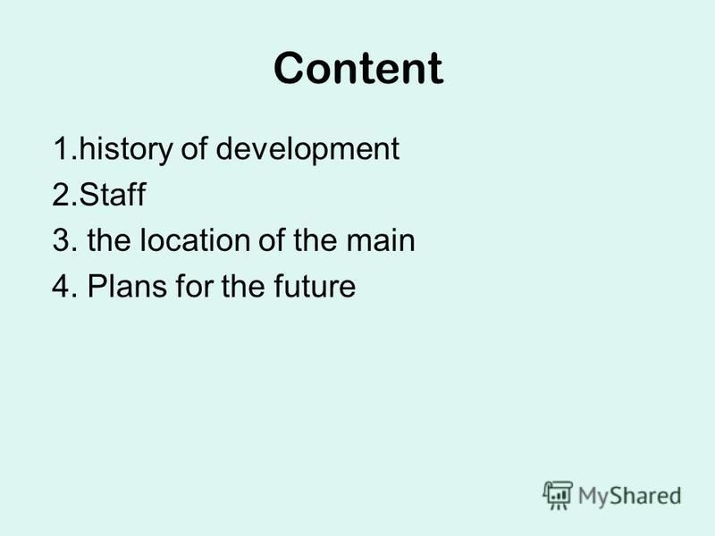 Content 1.history of development 2.Staff 3. the location of the main 4. Plans for the future