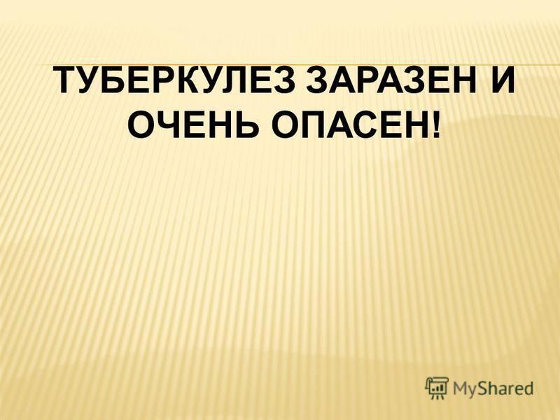 ТУБЕРКУЛЕЗ ЗАРАЗЕН И ОЧЕНЬ ОПАСЕН!